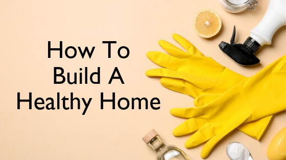 How To Build A Healthy Home With Natural Products.